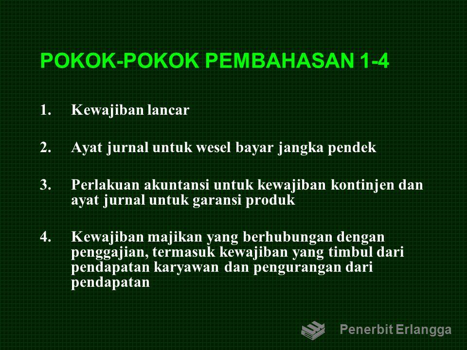POKOK-POKOK PEMBAHASAN 1-4 1.Kewajiban lancar 2.Ayat jurnal untuk wesel bayar jangka pendek 3.Perlakuan akuntansi untuk kewajiban kontinjen dan ayat j