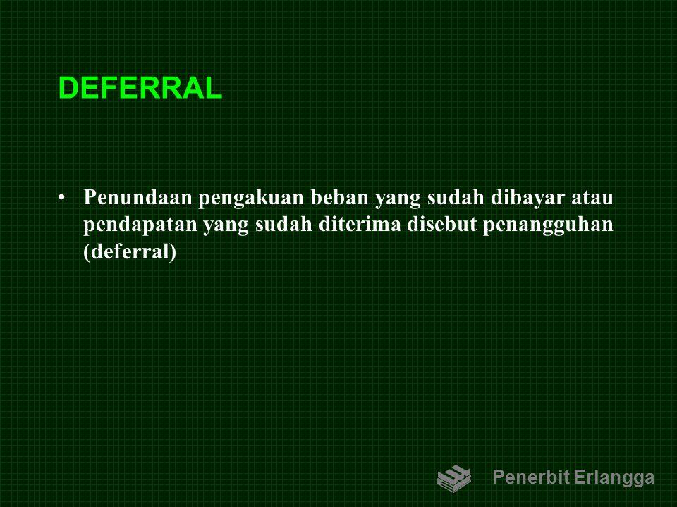 DEFERRAL Penundaan pengakuan beban yang sudah dibayar atau pendapatan yang sudah diterima disebut penangguhan (deferral) Penerbit Erlangga