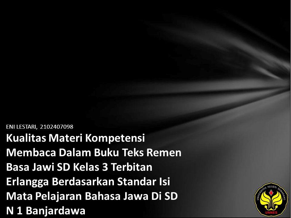 Identitas Mahasiswa - NAMA : ENI LESTARI - NIM : 2102407098 - PRODI : Pendidikan Bahasa, Sastra Indonesia, dan Daerah (Pendidikan Bahasa dan Sastra Jawa) - JURUSAN : Bahasa & Sastra Indonesia - FAKULTAS : Bahasa dan Seni - EMAIL : enni_lestari pada domain yahoo.com - PEMBIMBING 1 : Dra.