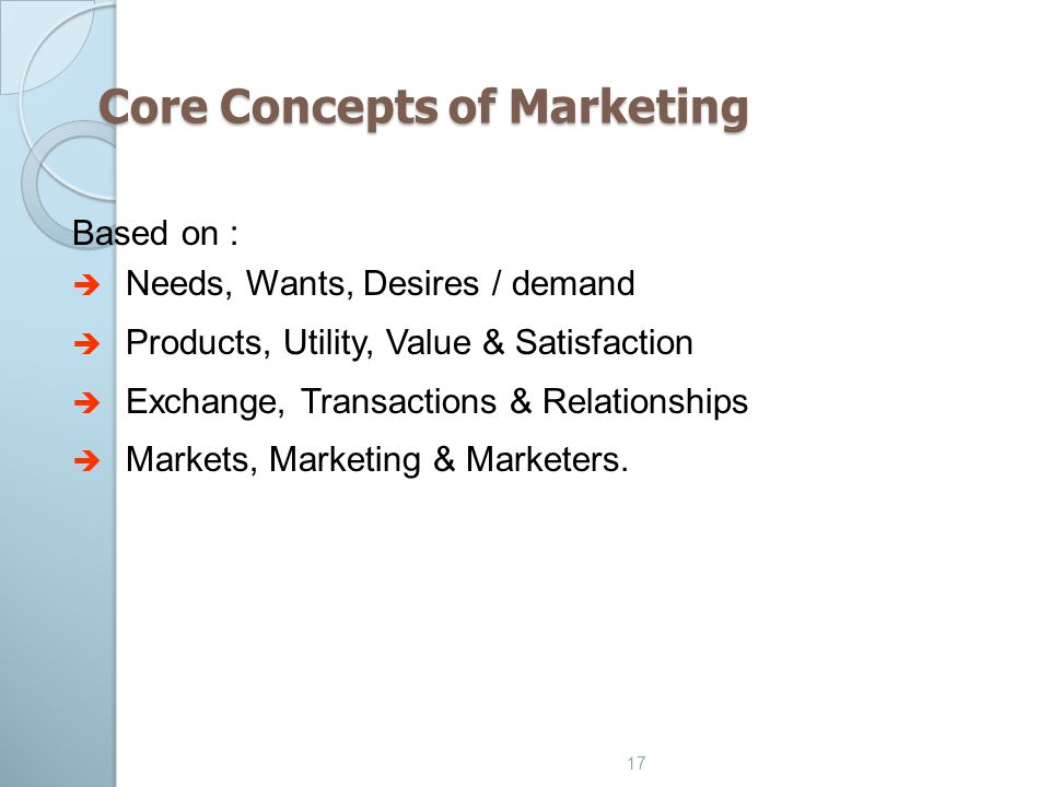 17 Core Concepts of Marketing Based on :  Needs, Wants, Desires / demand  Products, Utility, Value & Satisfaction  Exchange, Transactions & Relatio