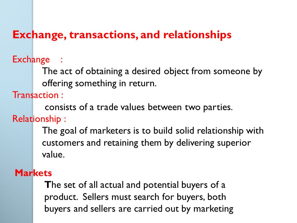 Exchange, transactions, and relationships Exchange : The act of obtaining a desired object from someone by offering something in return. Transaction :