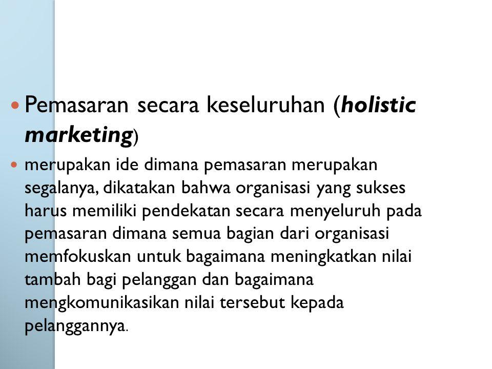 Pemasaran secara keseluruhan (holistic marketing ) merupakan ide dimana pemasaran merupakan segalanya, dikatakan bahwa organisasi yang sukses harus memiliki pendekatan secara menyeluruh pada pemasaran dimana semua bagian dari organisasi memfokuskan untuk bagaimana meningkatkan nilai tambah bagi pelanggan dan bagaimana mengkomunikasikan nilai tersebut kepada pelanggannya.