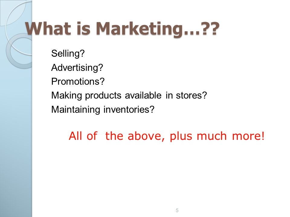 5 What is Marketing…?? Selling? Advertising? Promotions? Making products available in stores? Maintaining inventories? All of the above, plus much mor