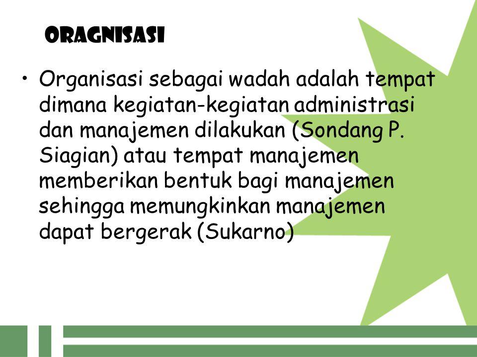 Oragnisasi Organisasi sebagai wadah adalah tempat dimana kegiatan-kegiatan administrasi dan manajemen dilakukan (Sondang P. Siagian) atau tempat manaj
