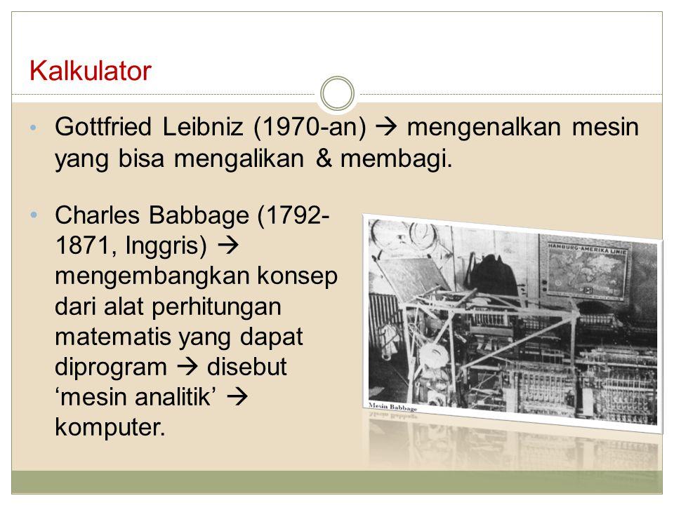 Kalkulator Gottfried Leibniz (1970-an)  mengenalkan mesin yang bisa mengalikan & membagi. Charles Babbage (1792- 1871, Inggris)  mengembangkan konse