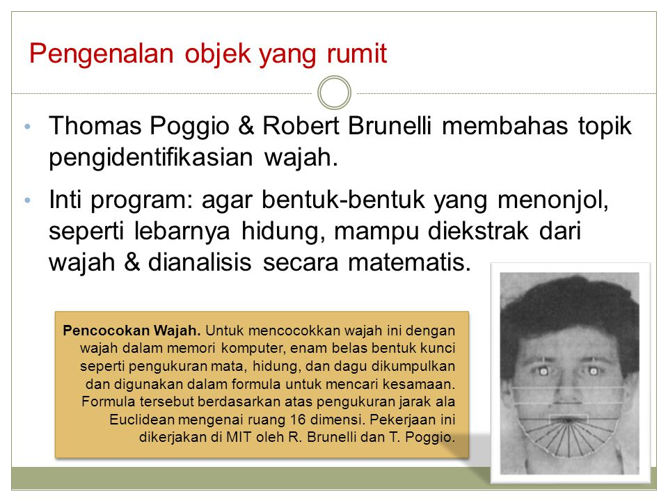 Pengenalan objek yang rumit Thomas Poggio & Robert Brunelli membahas topik pengidentifikasian wajah. Inti program: agar bentuk-bentuk yang menonjol, s