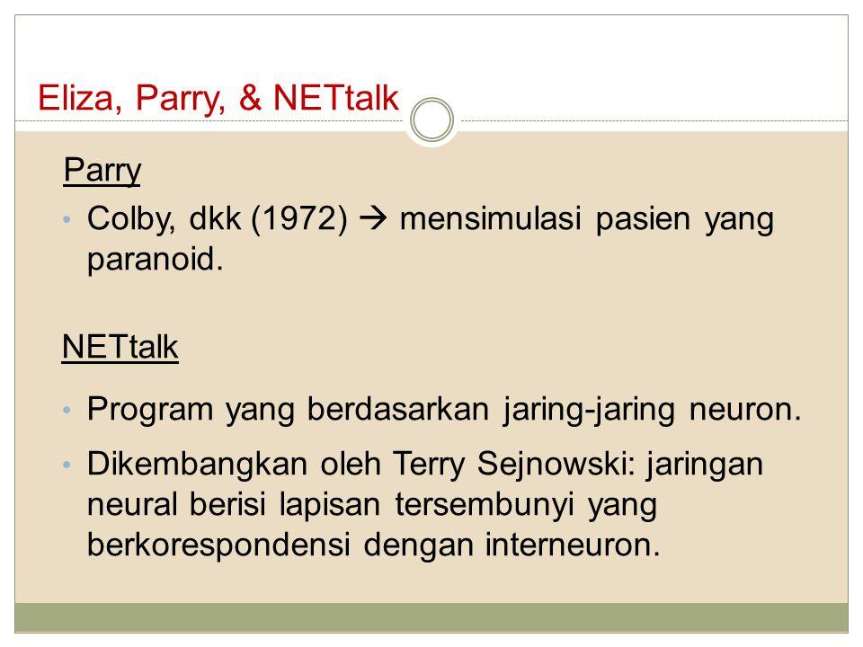 Eliza, Parry, & NETtalk Parry Colby, dkk (1972)  mensimulasi pasien yang paranoid. NETtalk Program yang berdasarkan jaring-jaring neuron. Dikembangka
