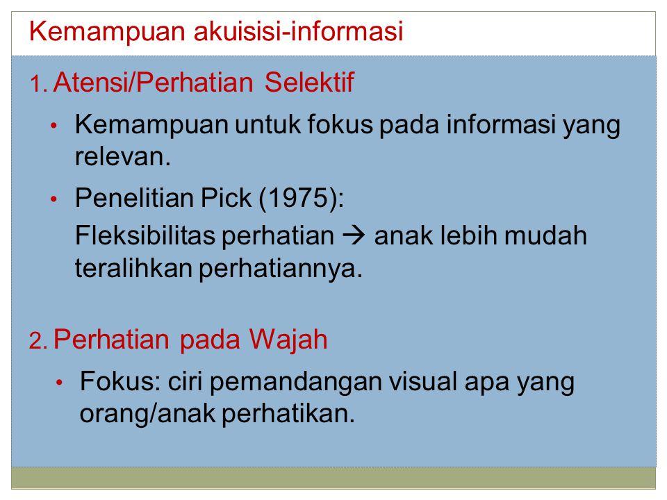 Kemampuan akuisisi-informasi 1. Atensi/Perhatian Selektif Kemampuan untuk fokus pada informasi yang relevan. Penelitian Pick (1975): Fleksibilitas per