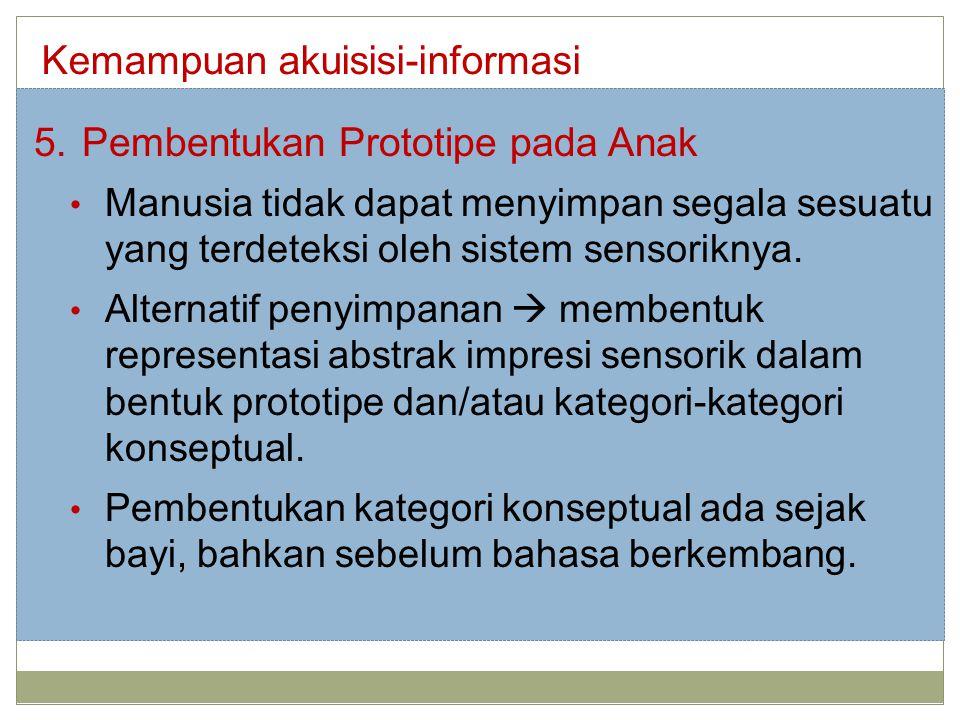 Kemampuan akuisisi-informasi 5.Pembentukan Prototipe pada Anak Manusia tidak dapat menyimpan segala sesuatu yang terdeteksi oleh sistem sensoriknya. A