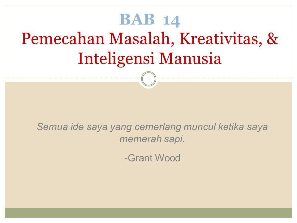 Semua ide saya yang cemerlang muncul ketika saya memerah sapi. -Grant Wood BAB 14 Pemecahan Masalah, Kreativitas, & Inteligensi Manusia