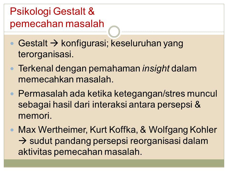 Psikologi Gestalt & pemecahan masalah Gestalt  konfigurasi; keseluruhan yang terorganisasi. Terkenal dengan pemahaman insight dalam memecahkan masala