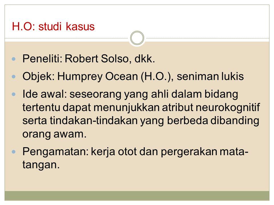 H.O: studi kasus Peneliti: Robert Solso, dkk. Objek: Humprey Ocean (H.O.), seniman lukis Ide awal: seseorang yang ahli dalam bidang tertentu dapat men
