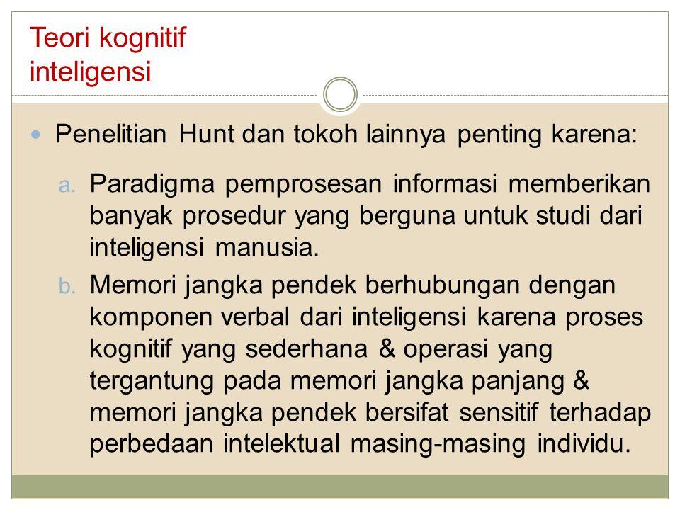 Teori kognitif inteligensi Penelitian Hunt dan tokoh lainnya penting karena: a. Paradigma pemprosesan informasi memberikan banyak prosedur yang bergun