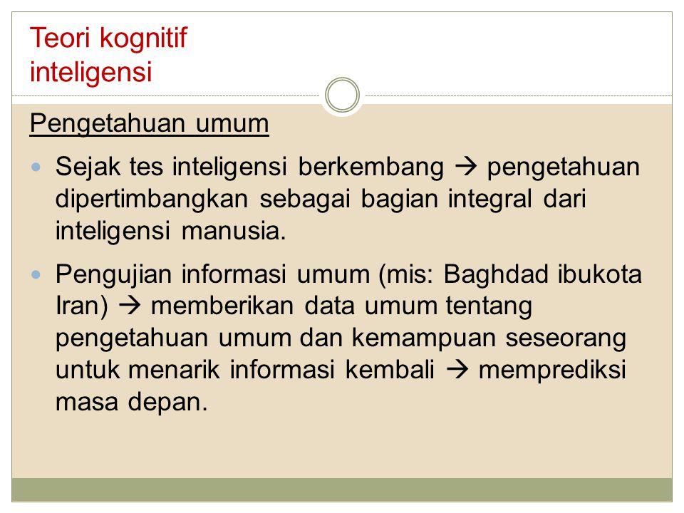 Teori kognitif inteligensi Pengetahuan umum Sejak tes inteligensi berkembang  pengetahuan dipertimbangkan sebagai bagian integral dari inteligensi ma