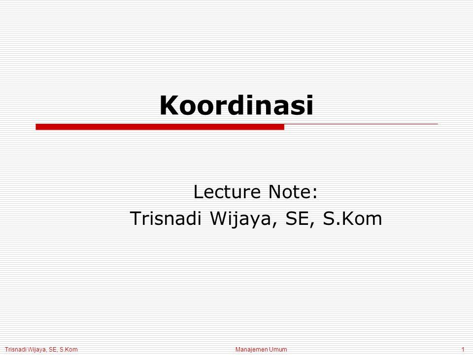 Trisnadi Wijaya, SE, S.Kom Manajemen Umum1 Koordinasi Lecture Note: Trisnadi Wijaya, SE, S.Kom