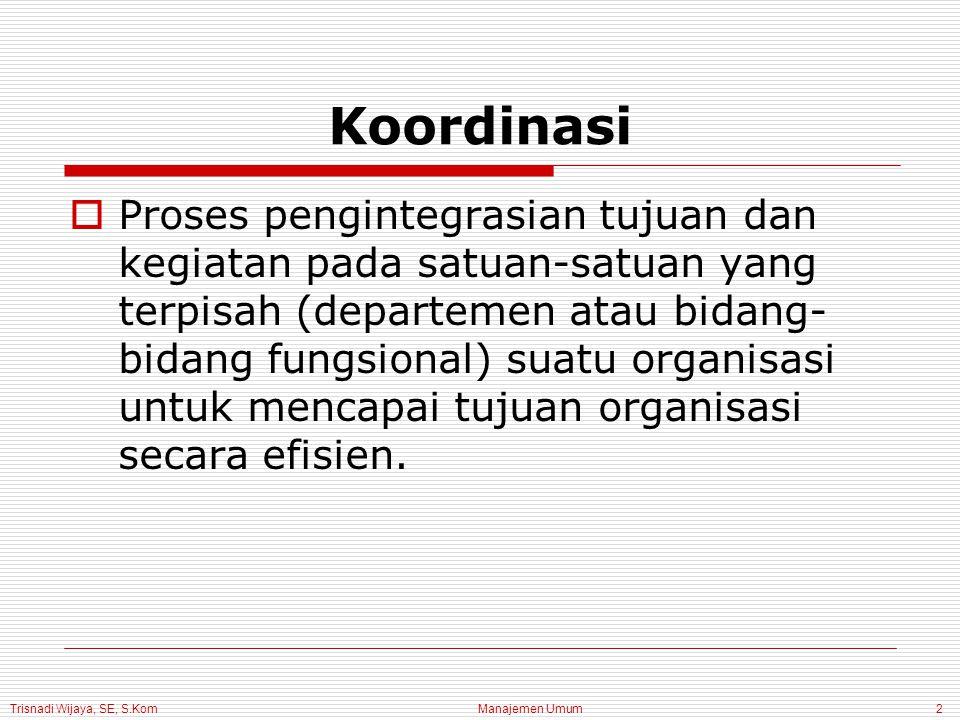 Manajemen Umum2 Koordinasi  Proses pengintegrasian tujuan dan kegiatan pada satuan-satuan yang terpisah (departemen atau bidang- bidang fungsional) suatu organisasi untuk mencapai tujuan organisasi secara efisien.