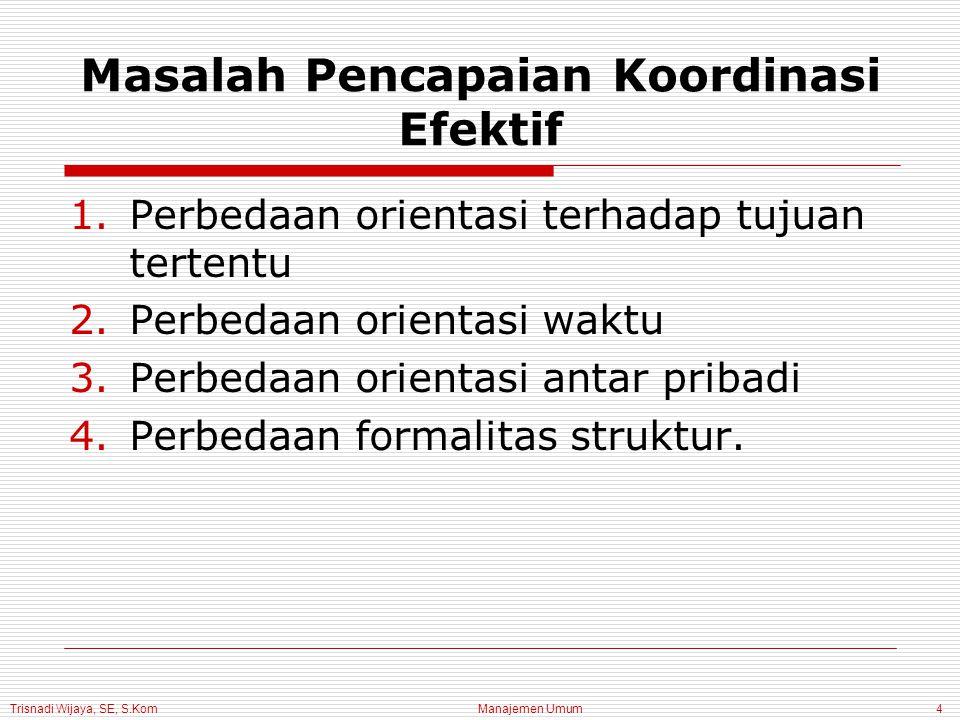 Trisnadi Wijaya, SE, S.Kom Manajemen Umum4 Masalah Pencapaian Koordinasi Efektif 1.Perbedaan orientasi terhadap tujuan tertentu 2.Perbedaan orientasi waktu 3.Perbedaan orientasi antar pribadi 4.Perbedaan formalitas struktur.