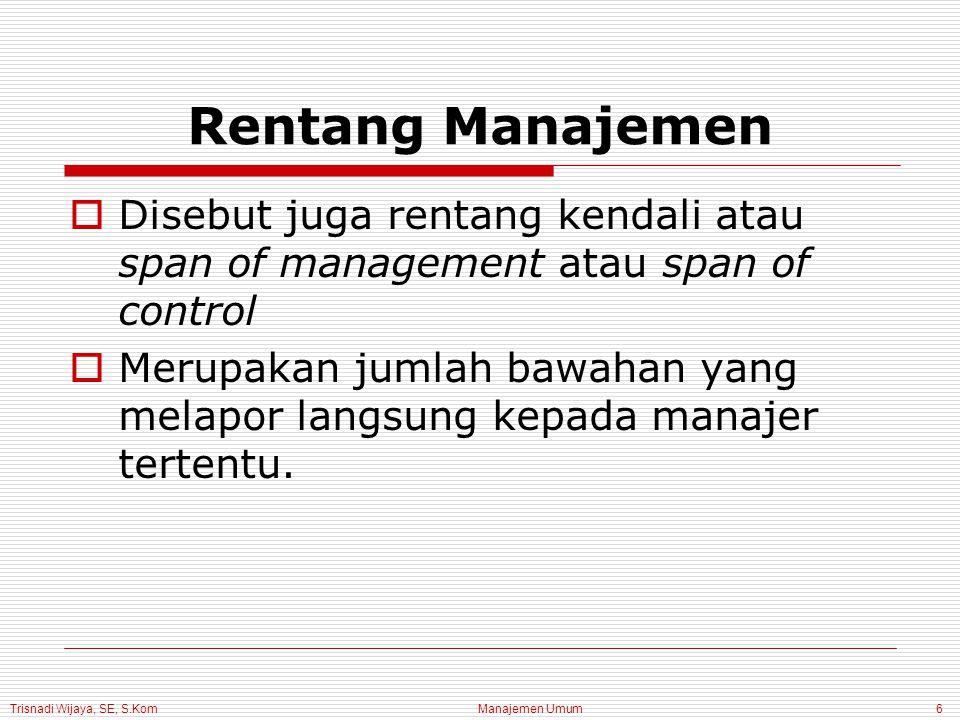 Trisnadi Wijaya, SE, S.Kom Manajemen Umum6 Rentang Manajemen  Disebut juga rentang kendali atau span of management atau span of control  Merupakan jumlah bawahan yang melapor langsung kepada manajer tertentu.