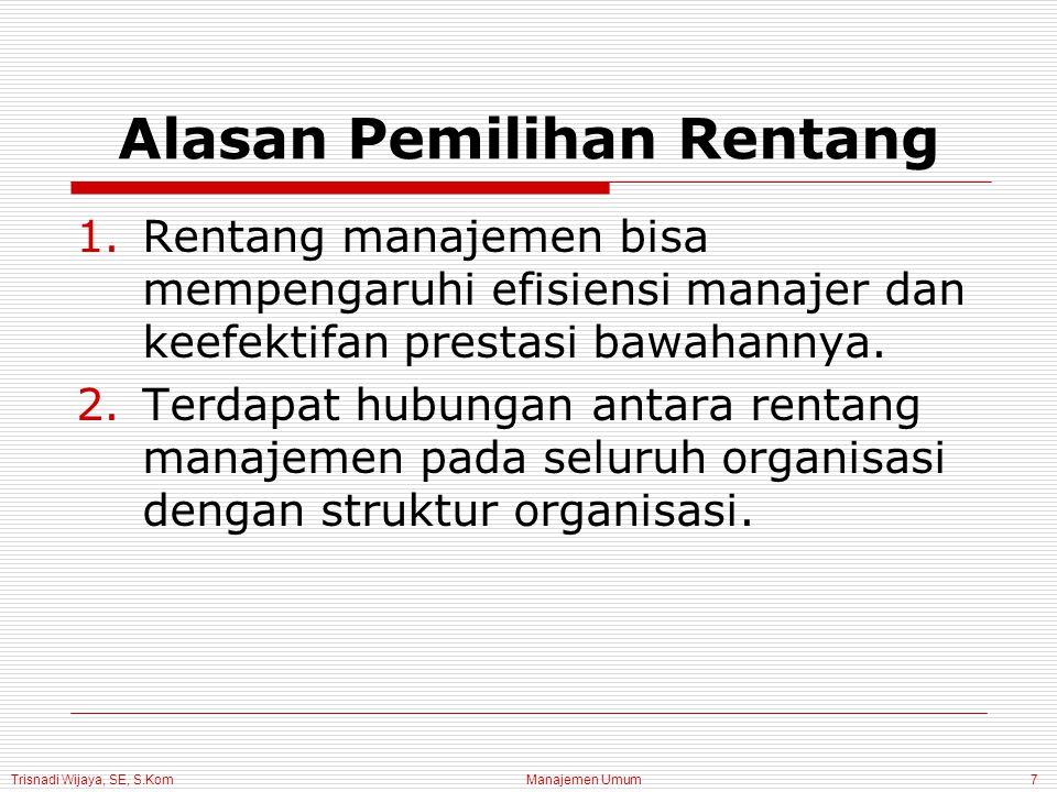 Trisnadi Wijaya, SE, S.Kom Manajemen Umum7 Alasan Pemilihan Rentang 1.Rentang manajemen bisa mempengaruhi efisiensi manajer dan keefektifan prestasi bawahannya.