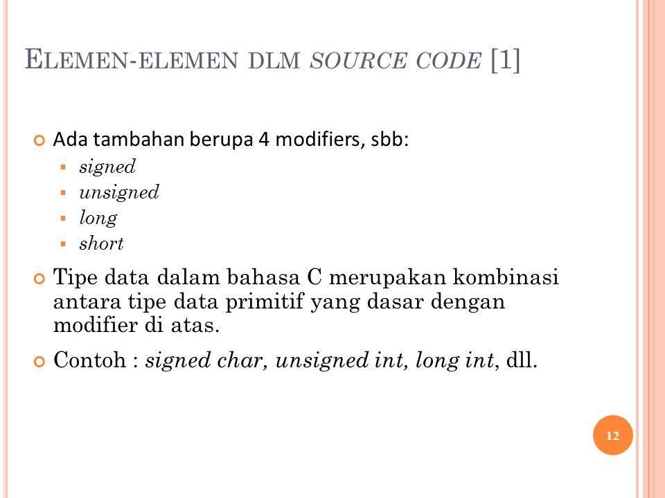E LEMEN - ELEMEN DLM SOURCE CODE [1] Ada tambahan berupa 4 modifiers, sbb :  signed  unsigned  long  short Tipe data dalam bahasa C merupakan kombinasi antara tipe data primitif yang dasar dengan modifier di atas.