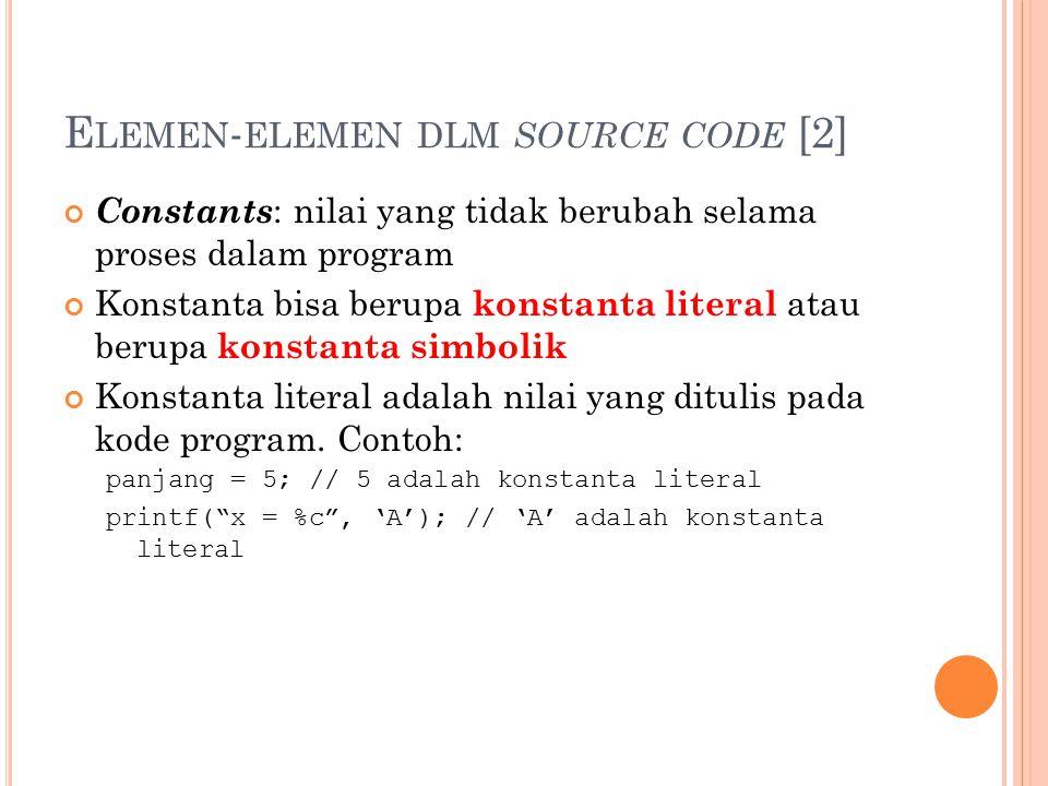 E LEMEN - ELEMEN DLM SOURCE CODE [2] Constants : nilai yang tidak berubah selama proses dalam program Konstanta bisa berupa konstanta literal atau berupa konstanta simbolik Konstanta literal adalah nilai yang ditulis pada kode program.