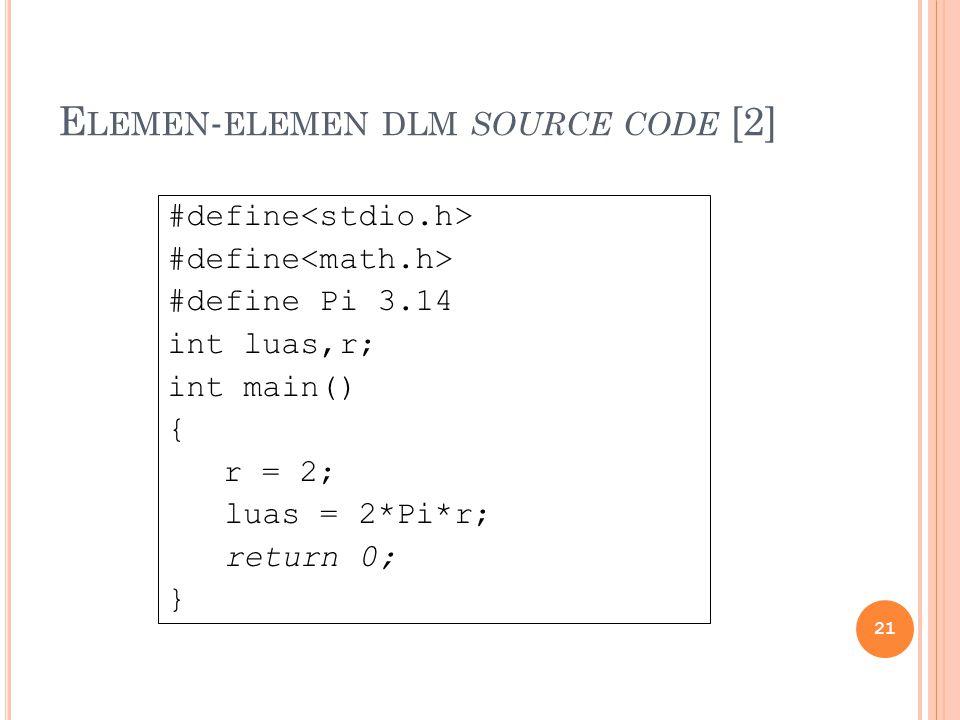 E LEMEN - ELEMEN DLM SOURCE CODE [2] #define #define Pi 3.14 int luas,r; int main() { r = 2; luas = 2*Pi*r; return 0; } 21