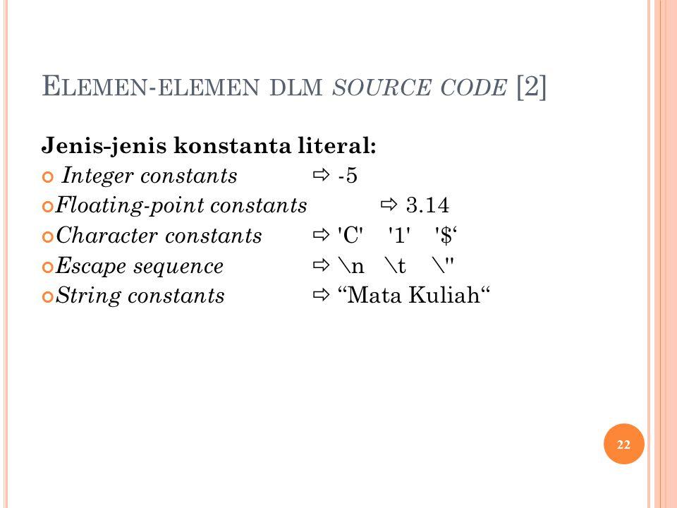 E LEMEN - ELEMEN DLM SOURCE CODE [2] Jenis-jenis konstanta literal: Integer constants  -5 Floating-point constants  3.14 Character constants  C 1 $' Escape sequence  \n \t \ String constants  ''Mata Kuliah'' 22