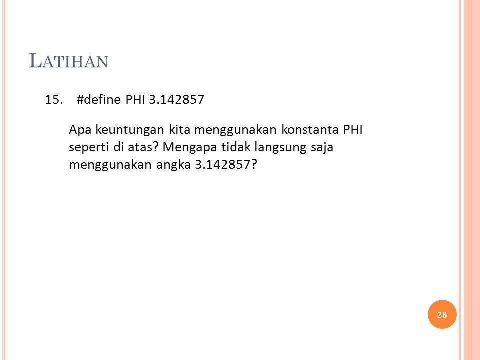 L ATIHAN 28 15.#define PHI 3.142857 Apa keuntungan kita menggunakan konstanta PHI seperti di atas.