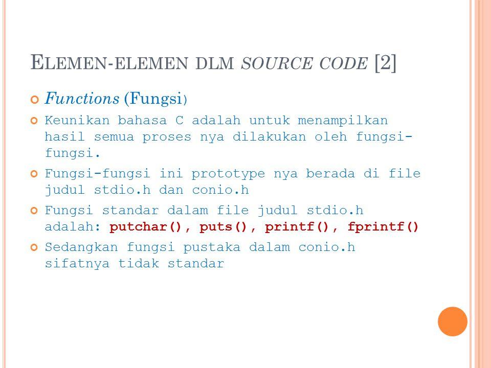 E LEMEN - ELEMEN DLM SOURCE CODE [2] Functions (Fungsi ) Keunikan bahasa C adalah untuk menampilkan hasil semua proses nya dilakukan oleh fungsi- fungsi.