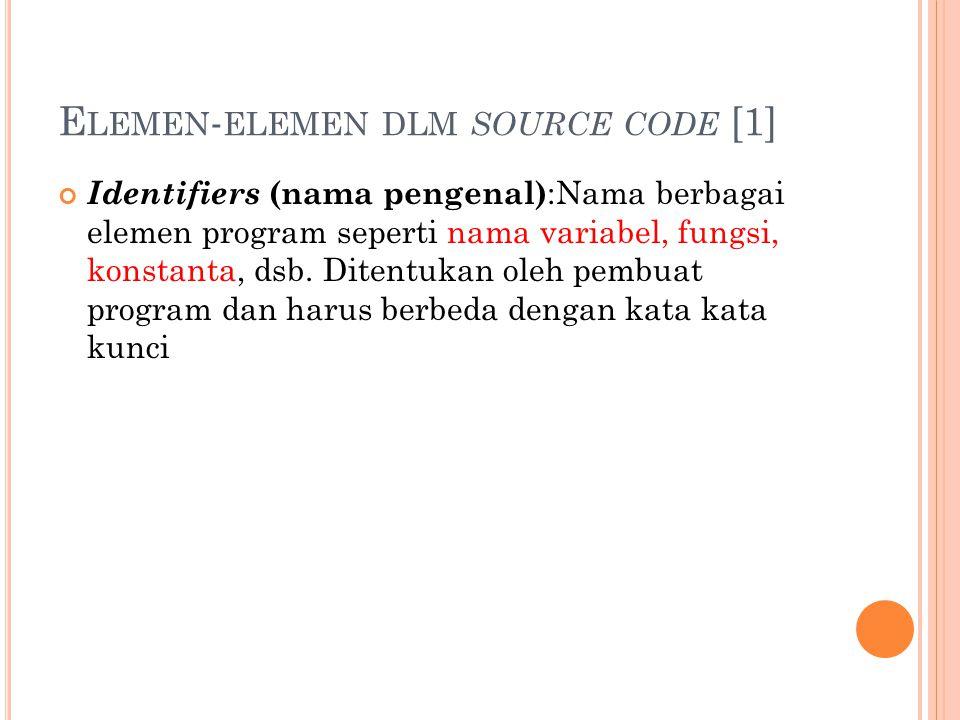 E LEMEN - ELEMEN DLM SOURCE CODE [1] Identifiers (nama pengenal) :Nama berbagai elemen program seperti nama variabel, fungsi, konstanta, dsb.