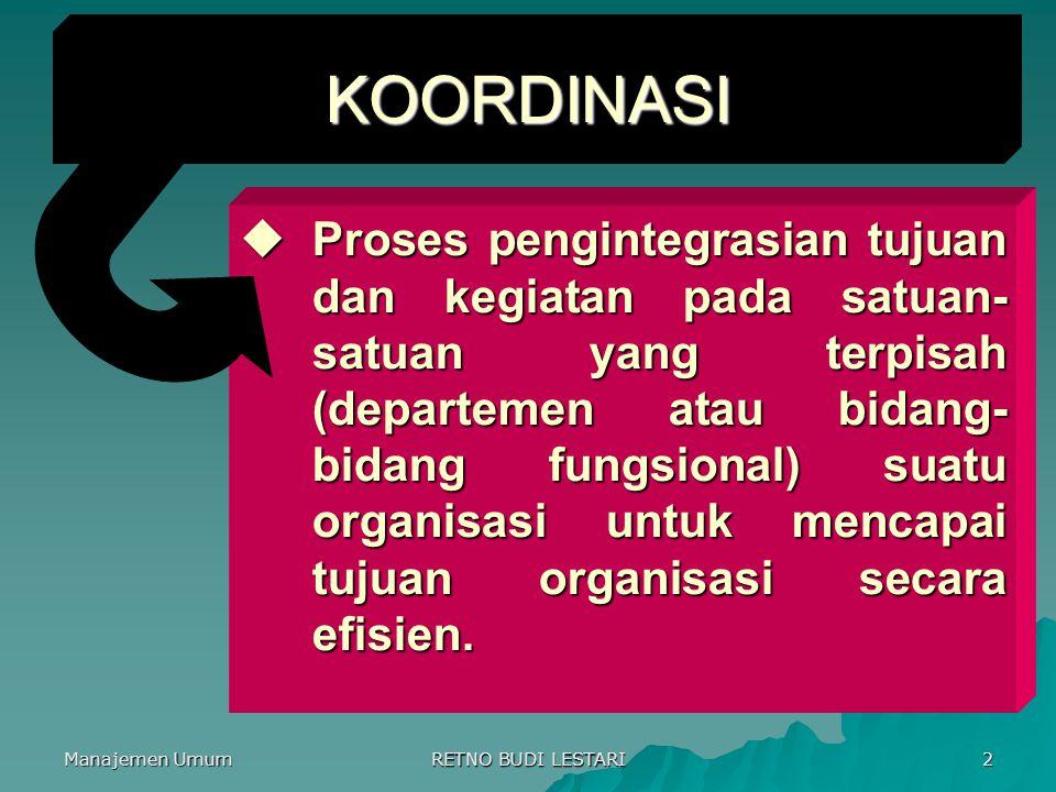 Manajemen Umum RETNO BUDI LESTARI 2 KOORDINASI  Proses pengintegrasian tujuan dan kegiatan pada satuan- satuan yang terpisah (departemen atau bidang- bidang fungsional) suatu organisasi untuk mencapai tujuan organisasi secara efisien.