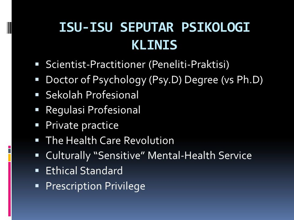 Isu: scientist-practitioner  1949: Boulder conference di Colorado: scientist- practitioner model utk pendidikan  Skilled practitioners who could produce their own research as well as consume the research of others  Practice the art with sensitivity, but would also contribute to the body of clinical knowledge by understanding how to translate experience into testable hypotheses, and subsequently test the hypotheses  The art of clinical intuition and the logical empiricism of science