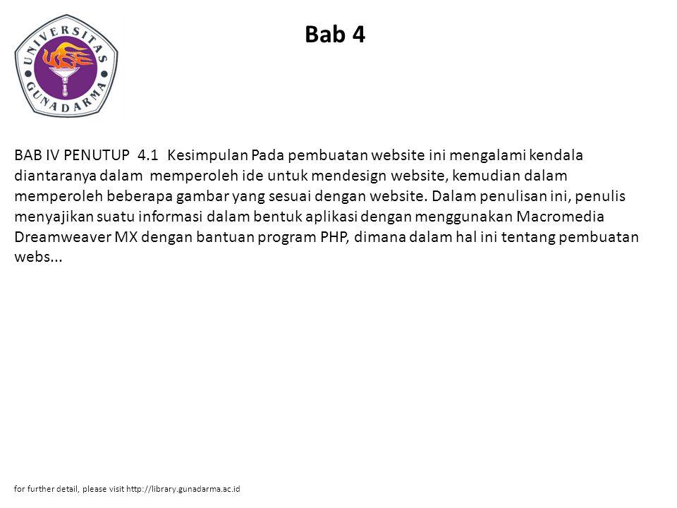 Bab 4 BAB IV PENUTUP 4.1 Kesimpulan Pada pembuatan website ini mengalami kendala diantaranya dalam memperoleh ide untuk mendesign website, kemudian dalam memperoleh beberapa gambar yang sesuai dengan website.