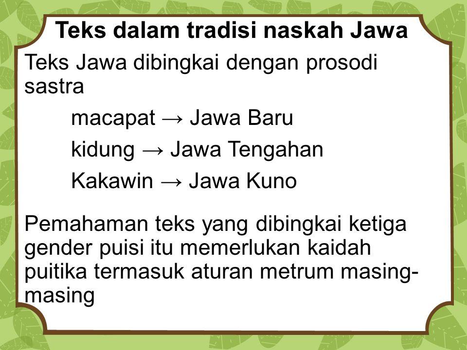Teks dalam tradisi naskah Jawa Teks Jawa dibingkai dengan prosodi sastra macapat → Jawa Baru kidung → Jawa Tengahan Kakawin → Jawa Kuno Pemahaman teks yang dibingkai ketiga gender puisi itu memerlukan kaidah puitika termasuk aturan metrum masing- masing