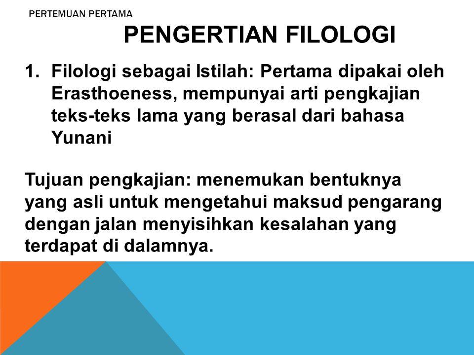 PERTEMUAN PERTAMA PENGERTIAN FILOLOGI 1.Filologi sebagai Istilah: Pertama dipakai oleh Erasthoeness, mempunyai arti pengkajian teks-teks lama yang ber