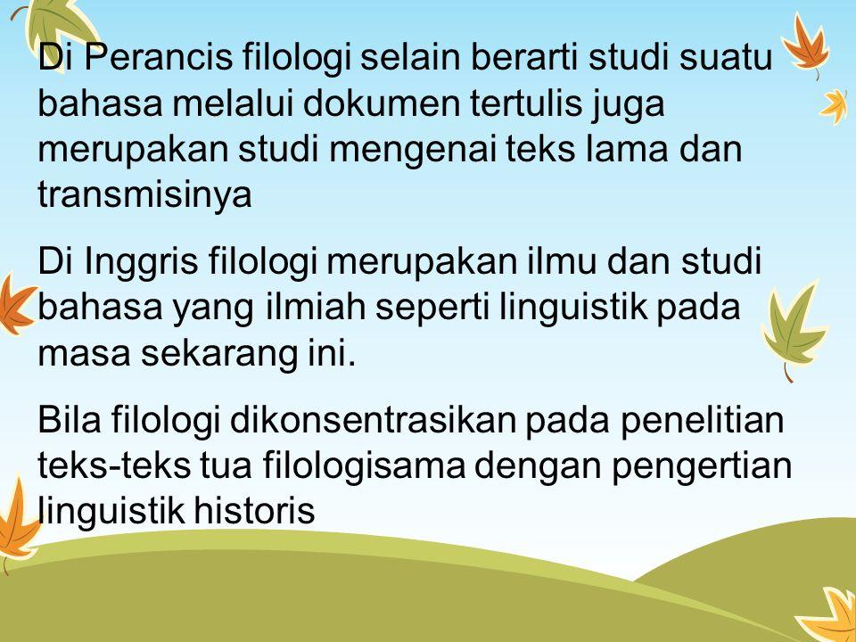 Di Perancis filologi selain berarti studi suatu bahasa melalui dokumen tertulis juga merupakan studi mengenai teks lama dan transmisinya Di Inggris fi