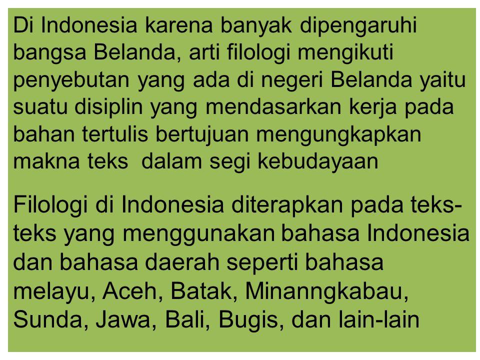 Di Indonesia karena banyak dipengaruhi bangsa Belanda, arti filologi mengikuti penyebutan yang ada di negeri Belanda yaitu suatu disiplin yang mendasarkan kerja pada bahan tertulis bertujuan mengungkapkan makna teks dalam segi kebudayaan Filologi di Indonesia diterapkan pada teks- teks yang menggunakan bahasa Indonesia dan bahasa daerah seperti bahasa melayu, Aceh, Batak, Minanngkabau, Sunda, Jawa, Bali, Bugis, dan lain-lain