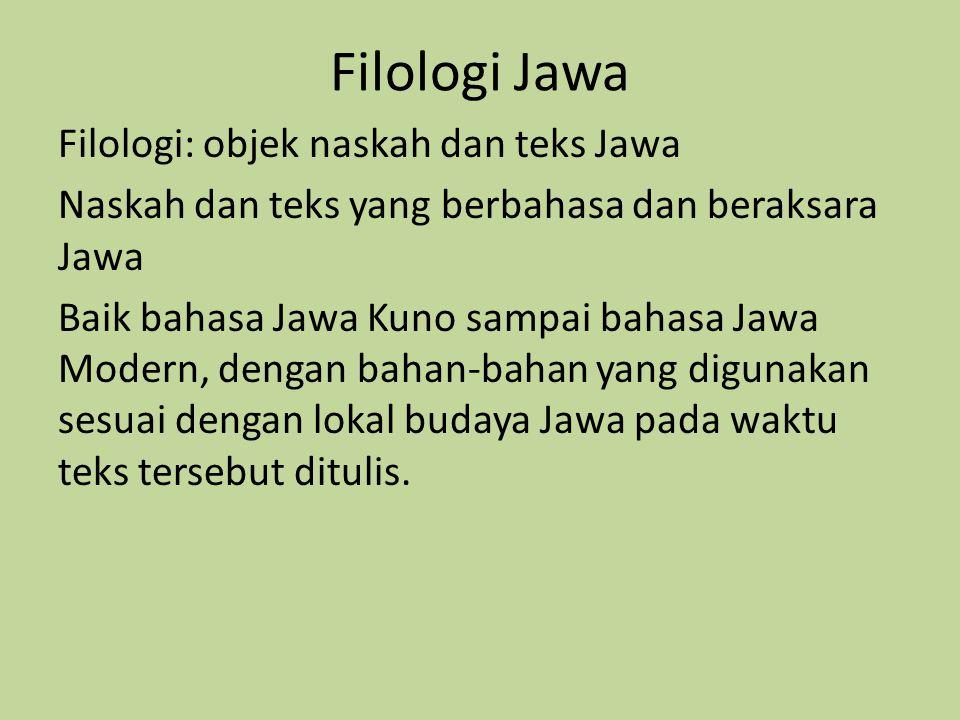 Filologi Jawa Filologi: objek naskah dan teks Jawa Naskah dan teks yang berbahasa dan beraksara Jawa Baik bahasa Jawa Kuno sampai bahasa Jawa Modern,