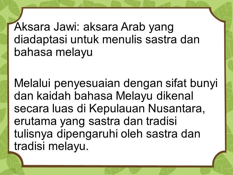 Aksara Jawi: aksara Arab yang diadaptasi untuk menulis sastra dan bahasa melayu Melalui penyesuaian dengan sifat bunyi dan kaidah bahasa Melayu dikena