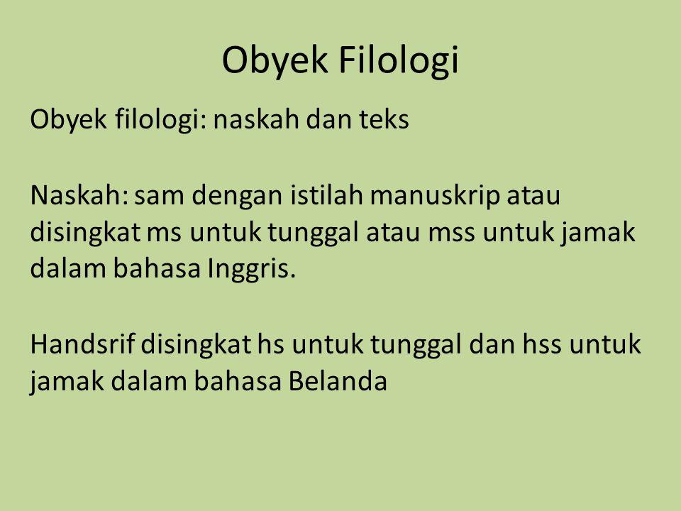 Obyek Filologi Obyek filologi: naskah dan teks Naskah: sam dengan istilah manuskrip atau disingkat ms untuk tunggal atau mss untuk jamak dalam bahasa Inggris.