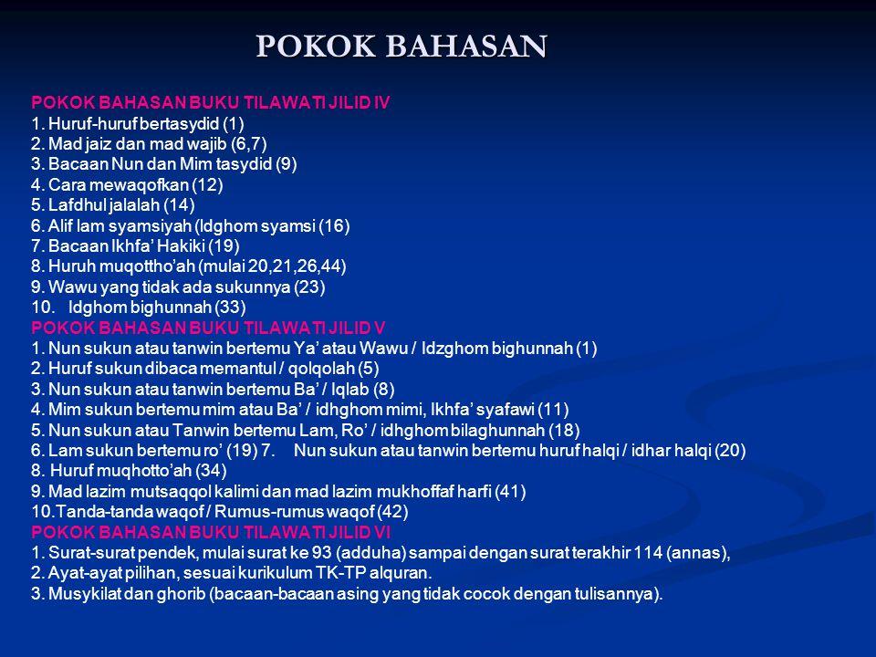 POKOK BAHASAN POKOK BAHASAN BUKU TILAWATI JILID IV 1.Huruf-huruf bertasydid (1) 2.Mad jaiz dan mad wajib (6,7) 3.Bacaan Nun dan Mim tasydid (9) 4.Cara mewaqofkan (12) 5.Lafdhul jalalah (14) 6.Alif lam syamsiyah (ldghom syamsi (16) 7.Bacaan Ikhfa' Hakiki (19) 8.Huruh muqottho'ah (mulai 20,21,26,44) 9.Wawu yang tidak ada sukunnya (23) 10.