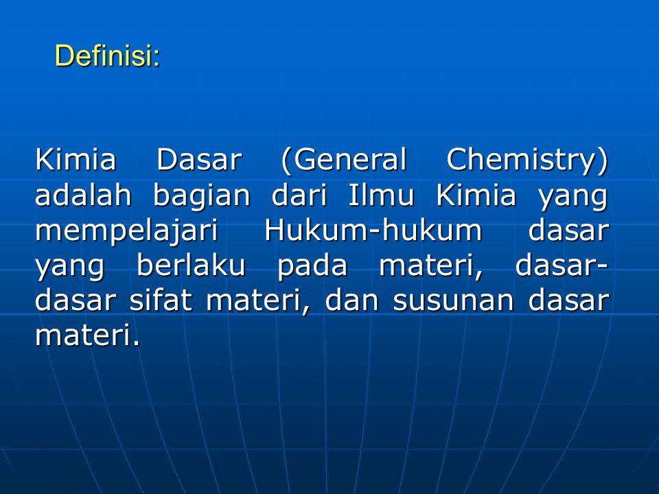 Definisi: Kimia Dasar (General Chemistry) adalah bagian dari Ilmu Kimia yang mempelajari Hukum-hukum dasar yang berlaku pada materi, dasar- dasar sifa
