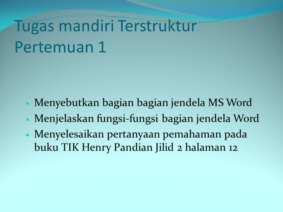 Tugas mandiri Terstruktur Pertemuan 1 Menyebutkan bagian bagian jendela MS Word Menjelaskan fungsi-fungsi bagian jendela Word Menyelesaikan pertanyaan pemahaman pada buku TIK Henry Pandian Jilid 2 halaman 12