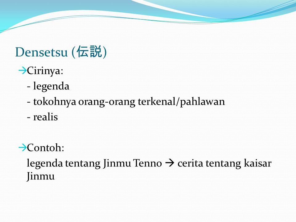 Densetsu ( 伝説 )  Cirinya: - legenda - tokohnya orang-orang terkenal/pahlawan - realis  Contoh: legenda tentang Jinmu Tenno  cerita tentang kaisar J