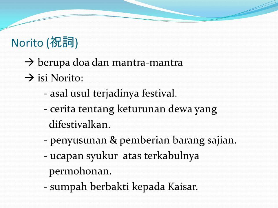 Norito ( 祝詞 )  berupa doa dan mantra-mantra  isi Norito: - asal usul terjadinya festival. - cerita tentang keturunan dewa yang difestivalkan. - peny