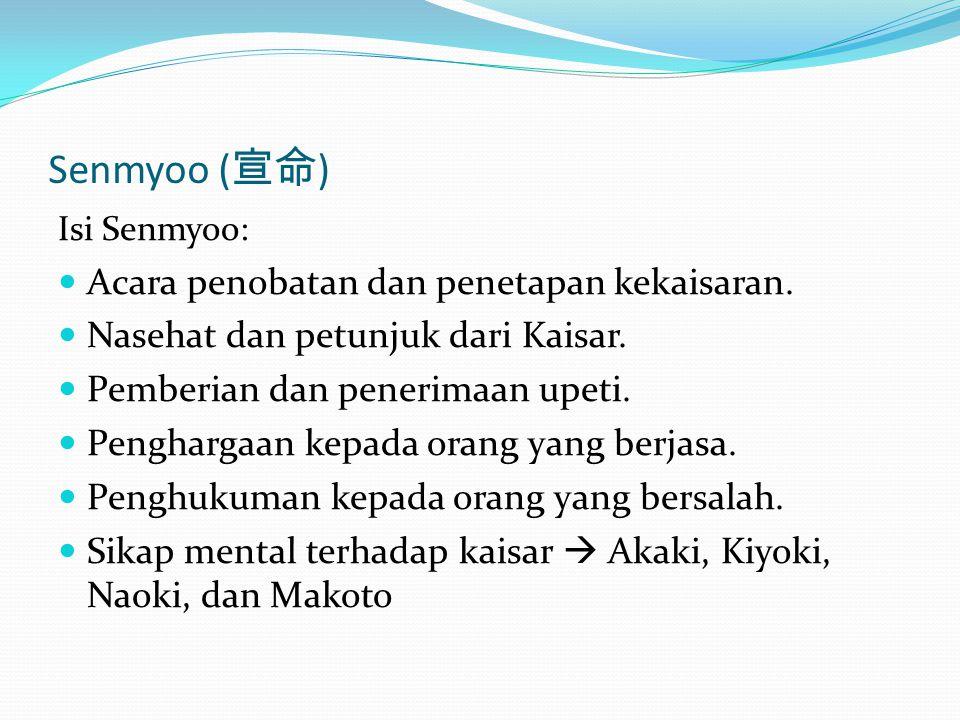 Senmyoo ( 宣命 ) Isi Senmyoo: Acara penobatan dan penetapan kekaisaran. Nasehat dan petunjuk dari Kaisar. Pemberian dan penerimaan upeti. Penghargaan ke