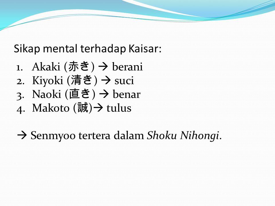 Sikap mental terhadap Kaisar: 1.Akaki ( 赤き )  berani 2.Kiyoki ( 清き )  suci 3.Naoki ( 直き )  benar 4.Makoto ( 誠 )  tulus  Senmyoo tertera dalam Sho