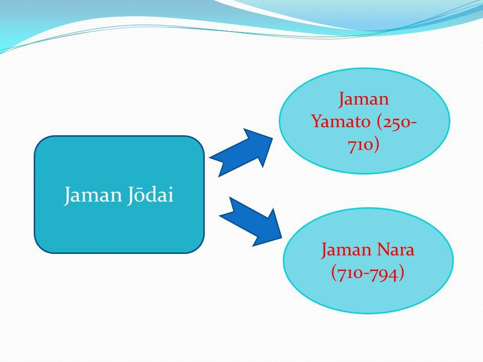 Jaman Jōdai Jaman Yamato (250- 710) Jaman Nara (710-794)