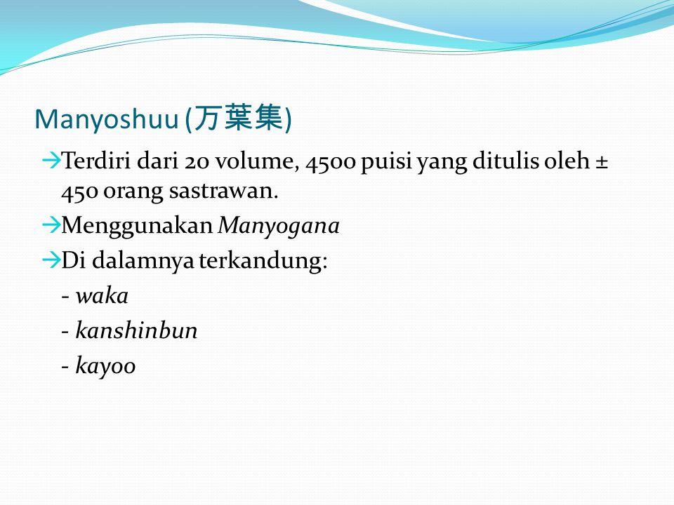 Manyoshuu ( 万葉集 )  Terdiri dari 20 volume, 4500 puisi yang ditulis oleh ± 450 orang sastrawan.  Menggunakan Manyogana  Di dalamnya terkandung: - wa