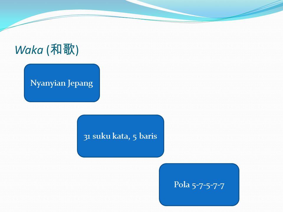 Waka ( 和歌 ) Nyanyian Jepang Pola 5-7-5-7-7 31 suku kata, 5 baris